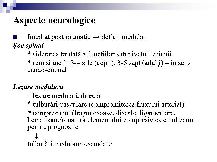 Aspecte neurologice Imediat posttraumatic → deficit medular Şoc spinal * siderarea brutală a funcţiilor