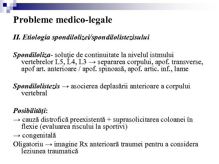 Probleme medico-legale II. Etiologia spondilolizei/spondilolistezisului Spondiloliza- soluţie de continuitate la nivelul istmului vertebrelor L