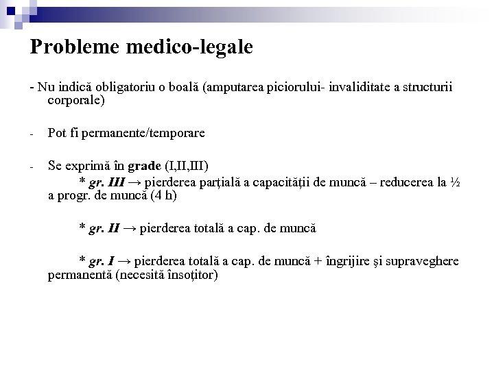 Probleme medico-legale - Nu indică obligatoriu o boală (amputarea piciorului- invaliditate a structurii corporale)