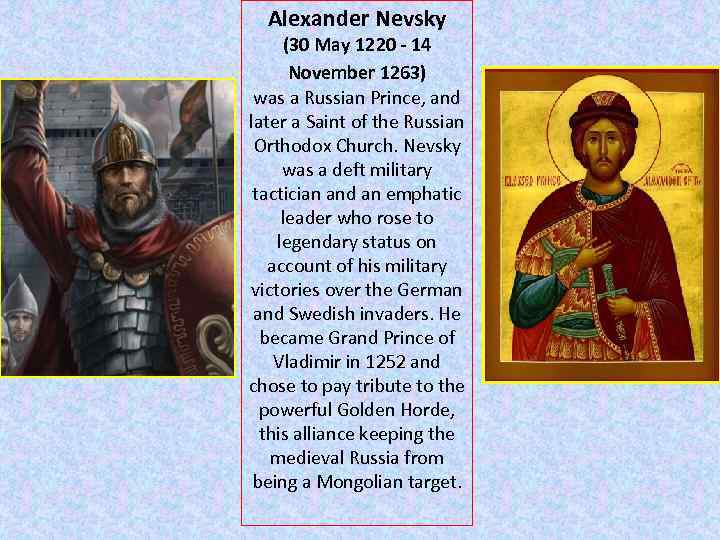 Alexander Nevsky (30 May 1220 - 14 November 1263) was a Russian Prince, and