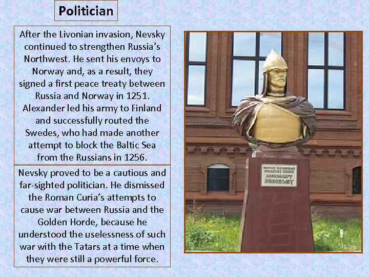 Politician After the Livonian invasion, Nevsky continued to strengthen Russia's Northwest. He sent his