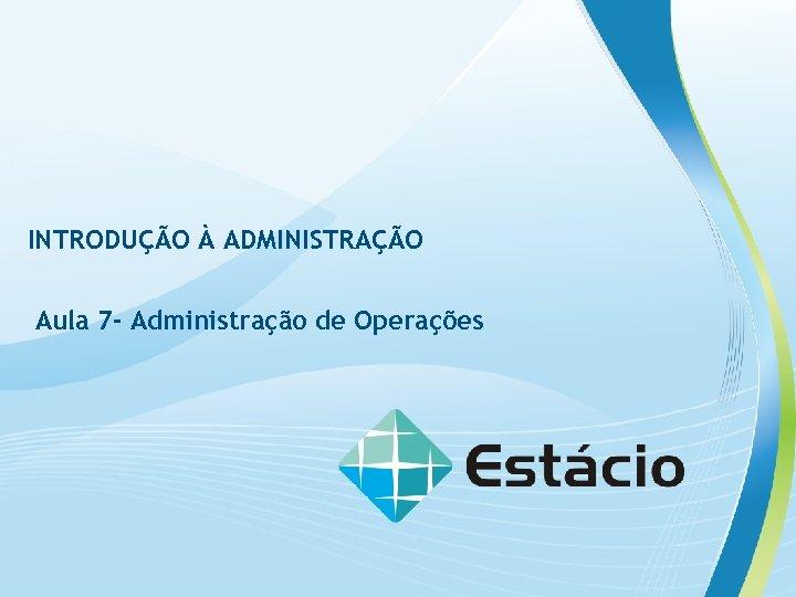 INTRODUÇÃO À ADMINISTRAÇÃO Aula 7 - Administração de Operações