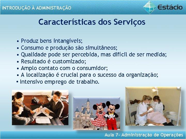 INTRODUÇÃO À ADMINISTRAÇÃO Características dos Serviços • Produz bens intangíveis; • Consumo e produção