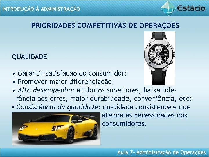 INTRODUÇÃO À ADMINISTRAÇÃO PRIORIDADES COMPETITIVAS DE OPERAÇÕES QUALIDADE • Garantir satisfação do consumidor; •