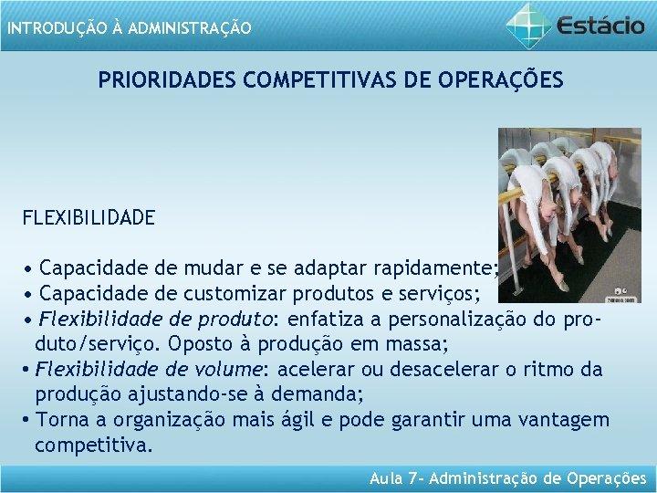 INTRODUÇÃO À ADMINISTRAÇÃO PRIORIDADES COMPETITIVAS DE OPERAÇÕES FLEXIBILIDADE • Capacidade de mudar e se