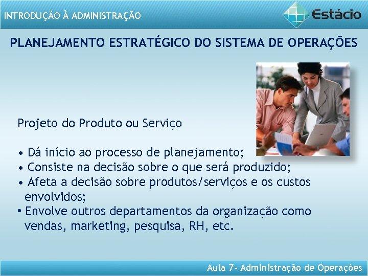 INTRODUÇÃO À ADMINISTRAÇÃO PLANEJAMENTO ESTRATÉGICO DO SISTEMA DE OPERAÇÕES Projeto do Produto ou Serviço