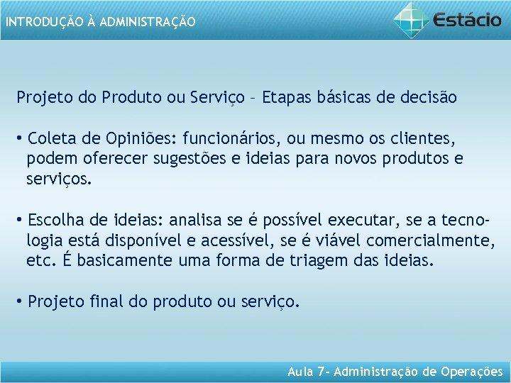 INTRODUÇÃO À ADMINISTRAÇÃO Projeto do Produto ou Serviço – Etapas básicas de decisão •