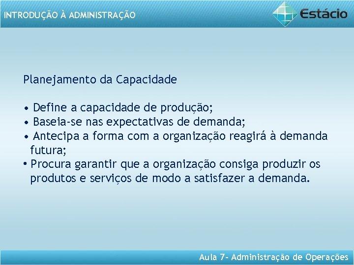 INTRODUÇÃO À ADMINISTRAÇÃO Planejamento da Capacidade • Define a capacidade de produção; • Baseia-se