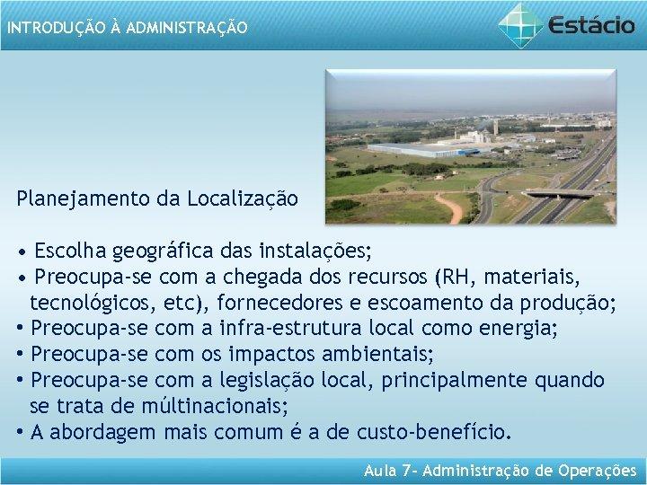 INTRODUÇÃO À ADMINISTRAÇÃO Planejamento da Localização • Escolha geográfica das instalações; • Preocupa-se com