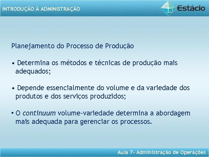 INTRODUÇÃO À ADMINISTRAÇÃO Planejamento do Processo de Produção • Determina os métodos e técnicas