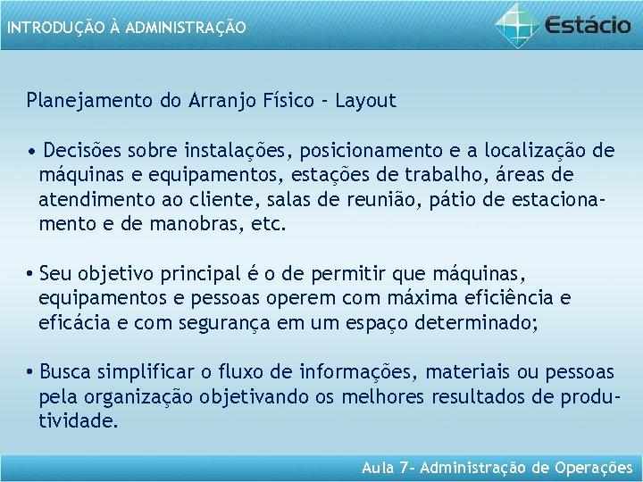 INTRODUÇÃO À ADMINISTRAÇÃO Planejamento do Arranjo Físico - Layout • Decisões sobre instalações, posicionamento