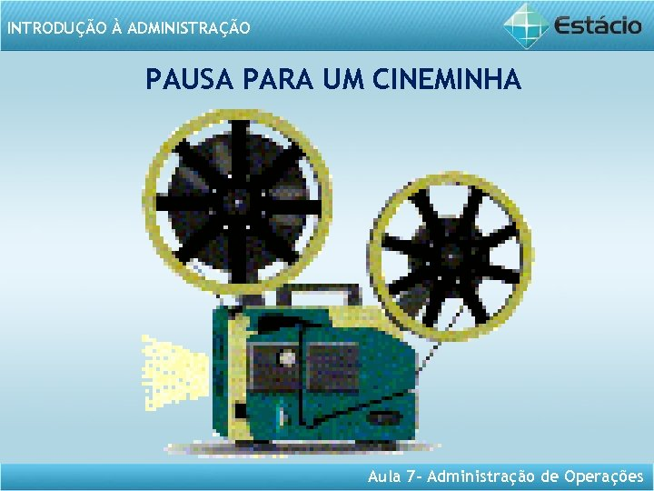 INTRODUÇÃO À ADMINISTRAÇÃO PAUSA PARA UM CINEMINHA Aula 7 - Administração de Operações