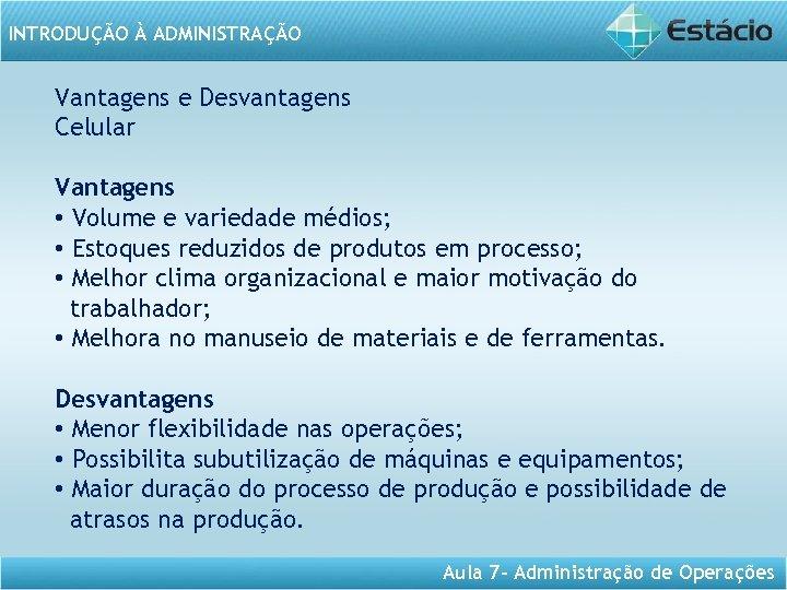 INTRODUÇÃO À ADMINISTRAÇÃO Vantagens e Desvantagens Celular Vantagens • Volume e variedade médios; •