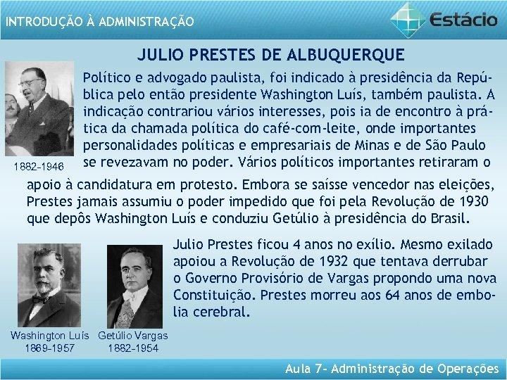 INTRODUÇÃO À ADMINISTRAÇÃO JULIO PRESTES DE ALBUQUERQUE 1882 -1946 Político e advogado paulista, foi