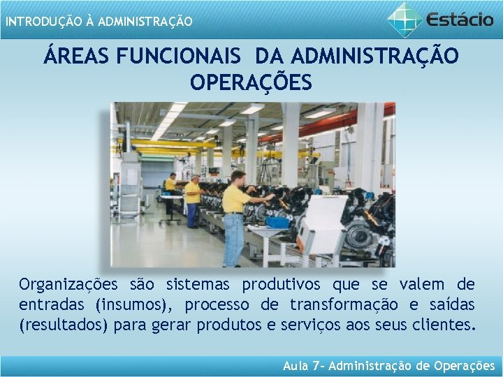 INTRODUÇÃO À ADMINISTRAÇÃO ÁREAS FUNCIONAIS DA ADMINISTRAÇÃO OPERAÇÕES Organizações são sistemas produtivos que se