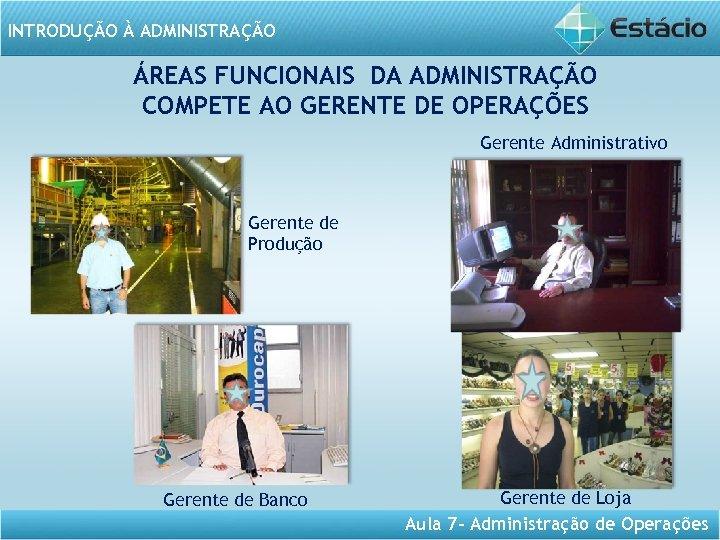 INTRODUÇÃO À ADMINISTRAÇÃO ÁREAS FUNCIONAIS DA ADMINISTRAÇÃO COMPETE AO GERENTE DE OPERAÇÕES Gerente Administrativo