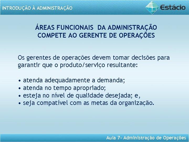 INTRODUÇÃO À ADMINISTRAÇÃO ÁREAS FUNCIONAIS DA ADMINISTRAÇÃO COMPETE AO GERENTE DE OPERAÇÕES Os gerentes