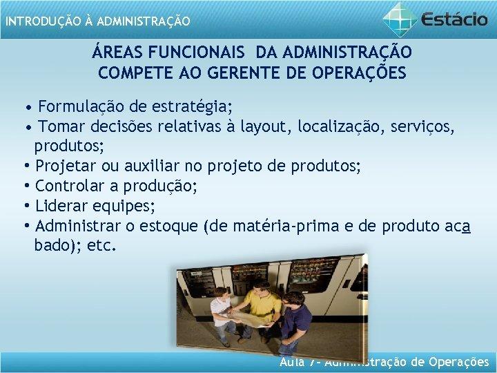 INTRODUÇÃO À ADMINISTRAÇÃO ÁREAS FUNCIONAIS DA ADMINISTRAÇÃO COMPETE AO GERENTE DE OPERAÇÕES • Formulação