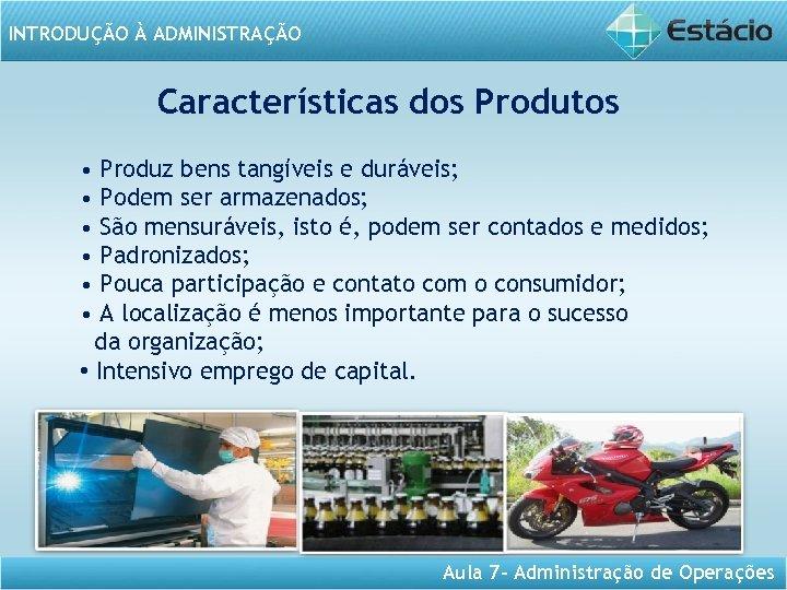 INTRODUÇÃO À ADMINISTRAÇÃO Características dos Produtos • Produz bens tangíveis e duráveis; • Podem