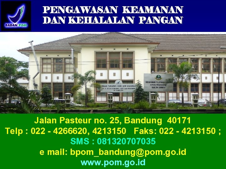 PENGAWASAN KEAMANAN DAN KEHALALAN PANGAN Jalan Pasteur no. 25, Bandung 40171 Telp : 022