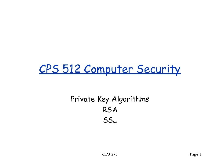 CPS 512 Computer Security Private Key Algorithms RSA SSL CPS 290 Page 1