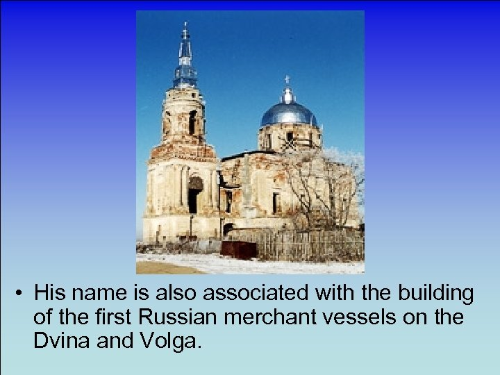 • His name is also associated with the building of the first Russian