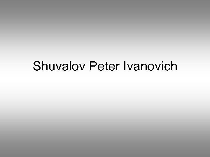 Shuvalov Peter Ivanovich