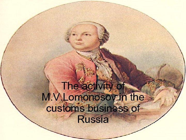 The activity of M. V. Lomonosov in the customs business of Russia