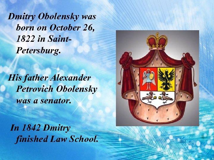 Dmitry Obolensky was born on October 26, 1822 in Saint. Petersburg. His father Alexander