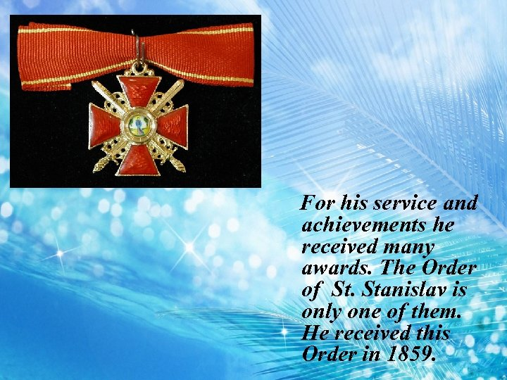 For his service and achievements he received many awards. The Order of St. Stanislav