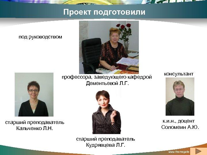Проект подготовили под руководством профессора, заведующего кафедрой Дементьевой Л. Г. консультант к. и. н.