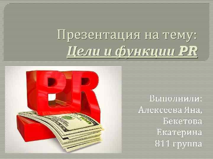 Презентация на тему: Цели и функции PR Выполнили: Алексеева Яна, Бекетова Екатерина 811 группа