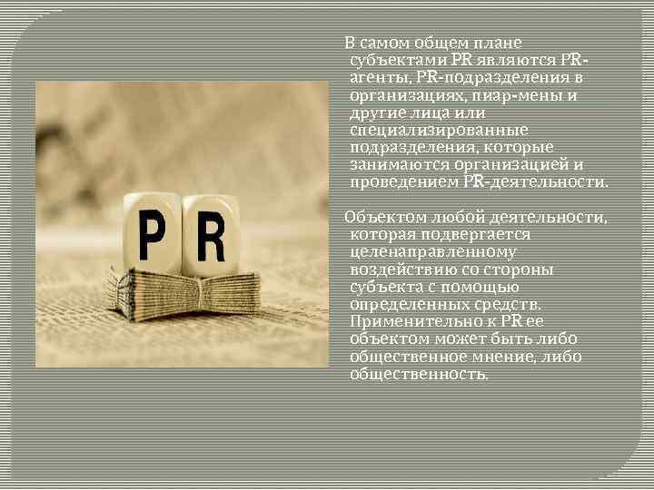 В самом общем плане субъектами PR являются РRагенты, РR-подразделения в организациях, пиар-мены и другие