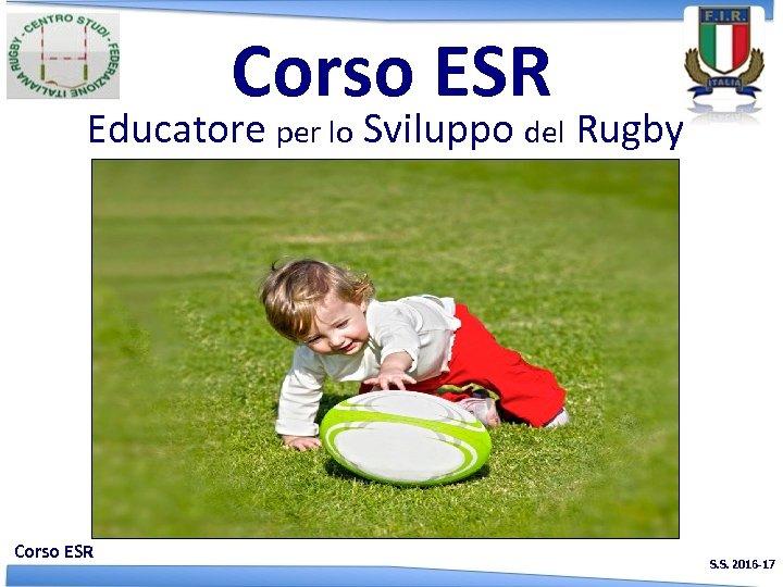 Corso ESR Educatore per lo Sviluppo del Rugby Corso ESR S. S. 2016 -17