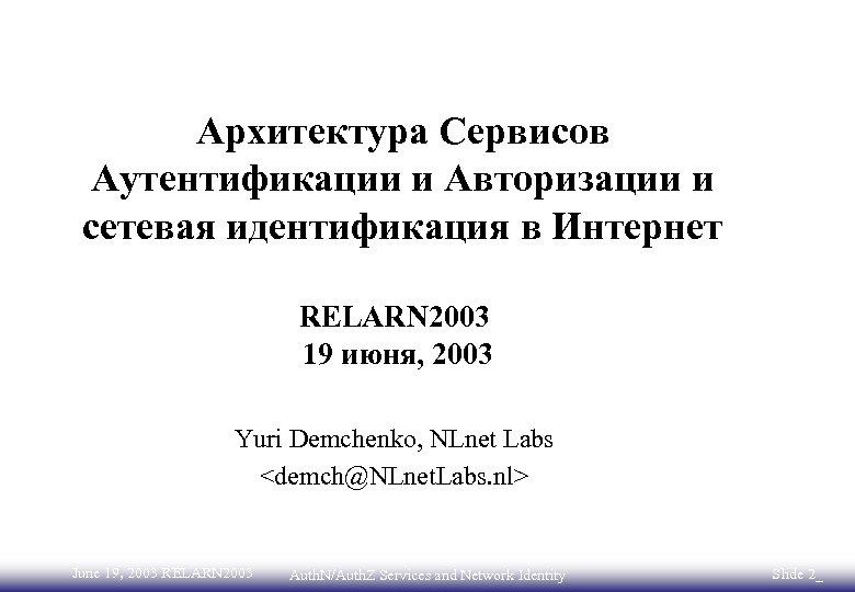 Архитектура Сервисов Аутентификации и Авторизации и сетевая идентификация в Интернет RELARN 2003 19 июня,