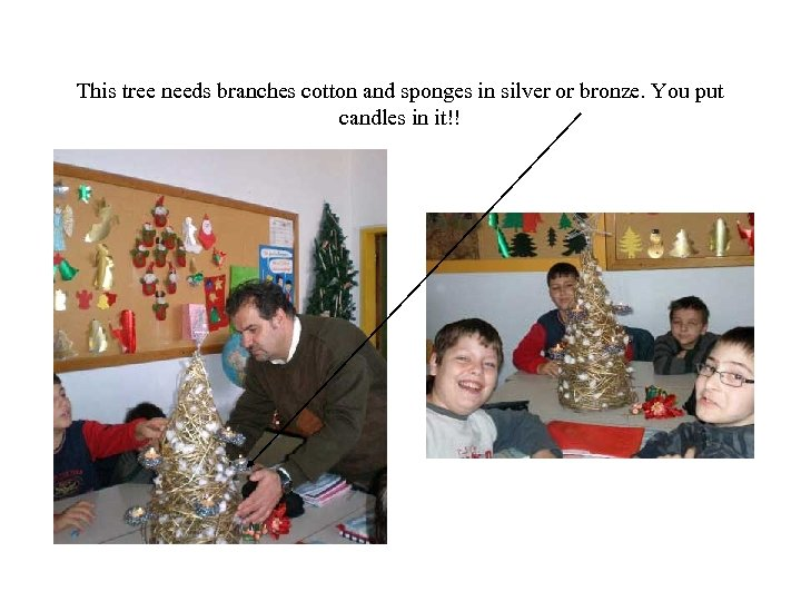 This tree needs branches cotton and sponges in silver or bronze. You put candles