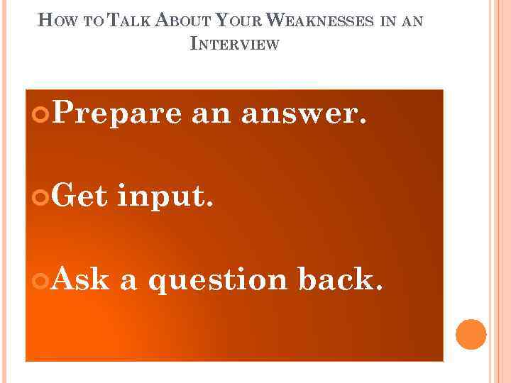 HOW TO TALK ABOUT YOUR WEAKNESSES IN AN INTERVIEW Prepare an answer. Get input.