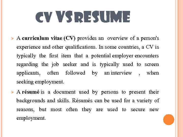 CV VS RESUME Ø A curriculum vitae (CV) provides an overview of a person's