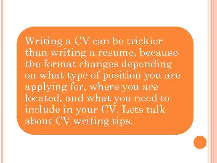 Writing a CV can be trickier than writing a resume, because the format changes