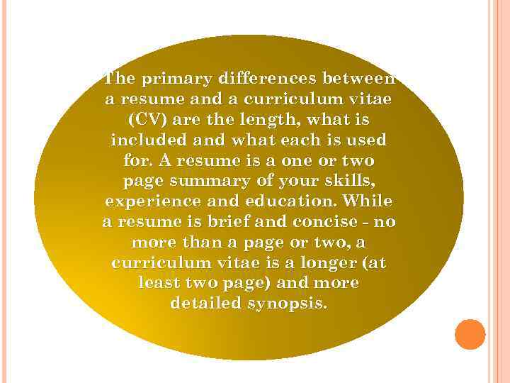 The primary differences between a resume and a curriculum vitae (CV) are the length,