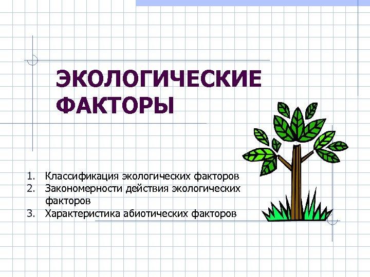 ЭКОЛОГИЧЕСКИЕ ФАКТОРЫ 1. Классификация экологических факторов 2. Закономерности действия экологических факторов 3. Характеристика абиотических