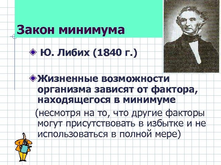 Закон минимума Ю. Либих (1840 г. ) Жизненные возможности организма зависят от фактора, находящегося