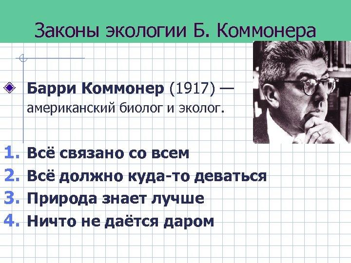 Законы экологии Б. Коммонера Барри Коммонер (1917) — американский биолог и эколог. 1. 2.