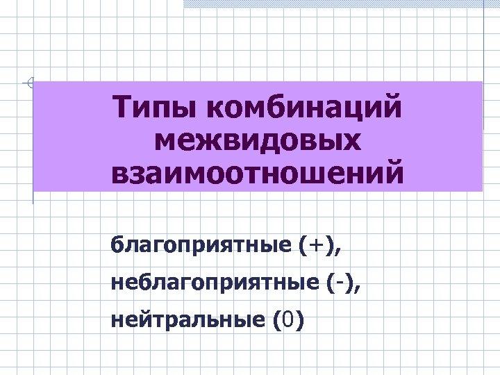 Типы комбинаций межвидовых взаимоотношений благоприятные (+), неблагоприятные (-), нейтральные (0)