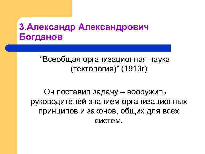 """3. Александрович Богданов """"Всеобщая организационная наука (тектология)"""" (1913 г) Он поставил задачу – вооружить"""