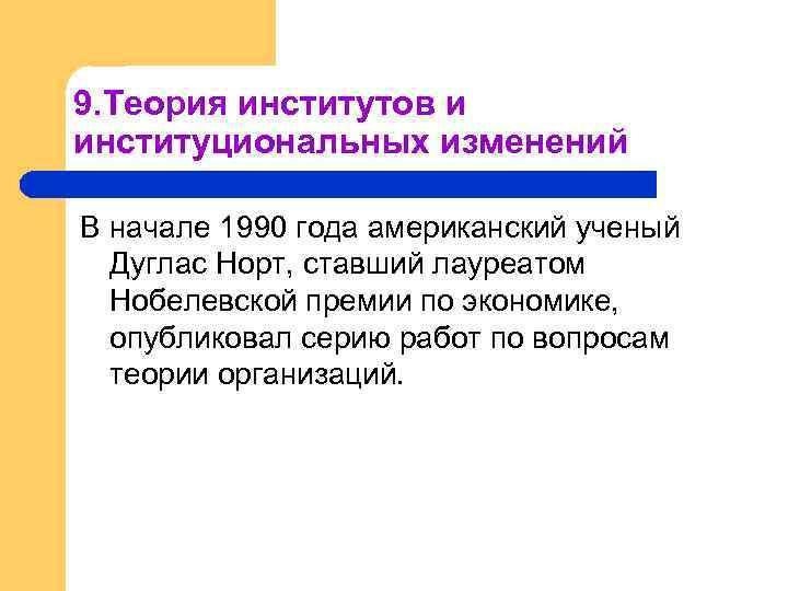 9. Теория институтов и институциональных изменений В начале 1990 года американский ученый Дуглас Норт,
