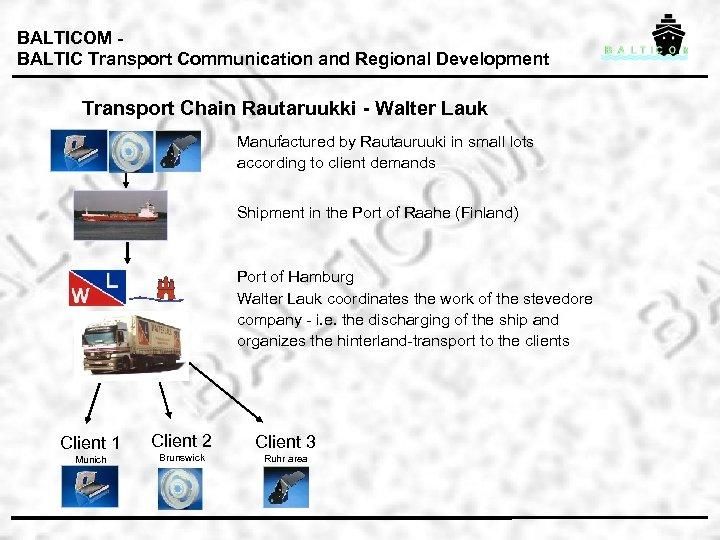 BALTICOM BALTIC Transport Communication and Regional Development Transport Chain Rautaruukki - Walter Lauk Manufactured