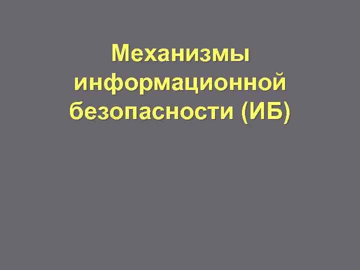 Механизмы информационной безопасности (ИБ)