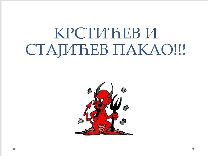 КРСТИЋЕВ И СТАЈИЋЕВ ПАКАО!!!