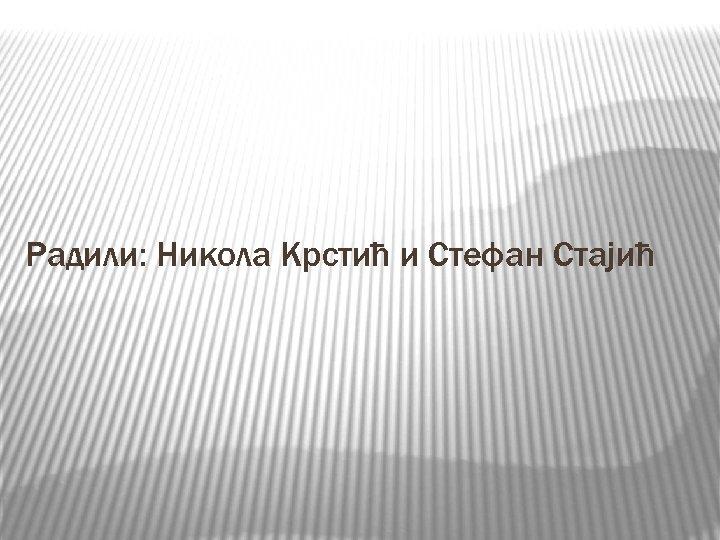 Радили: Никола Крстић и Стефан Стајић